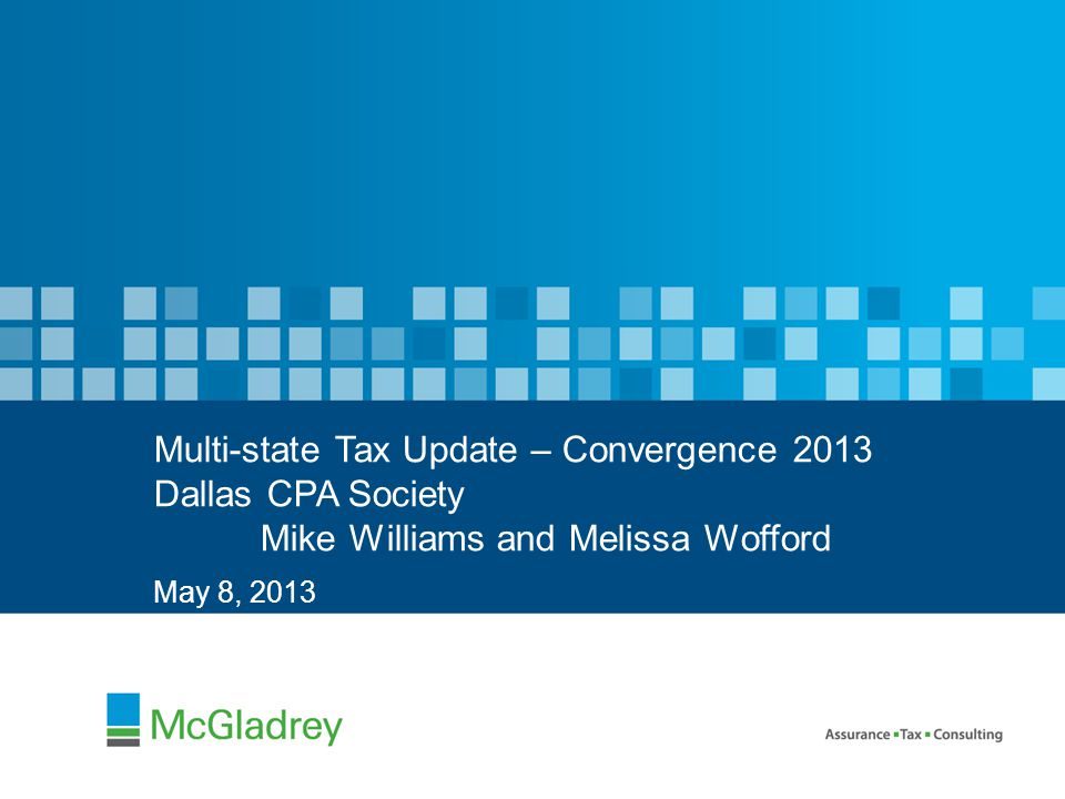 May 8, 2013 Multi-state Tax Update – Convergence 2013 Dallas CPA Society Mike Williams and Melissa Wofford
