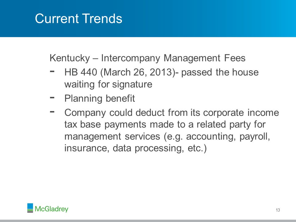 Current Trends Kentucky – Intercompany Management Fees - HB 440 (March 26, 2013)- passed the house waiting for signature - Planning benefit - Company could deduct from its corporate income tax base payments made to a related party for management services (e.g.