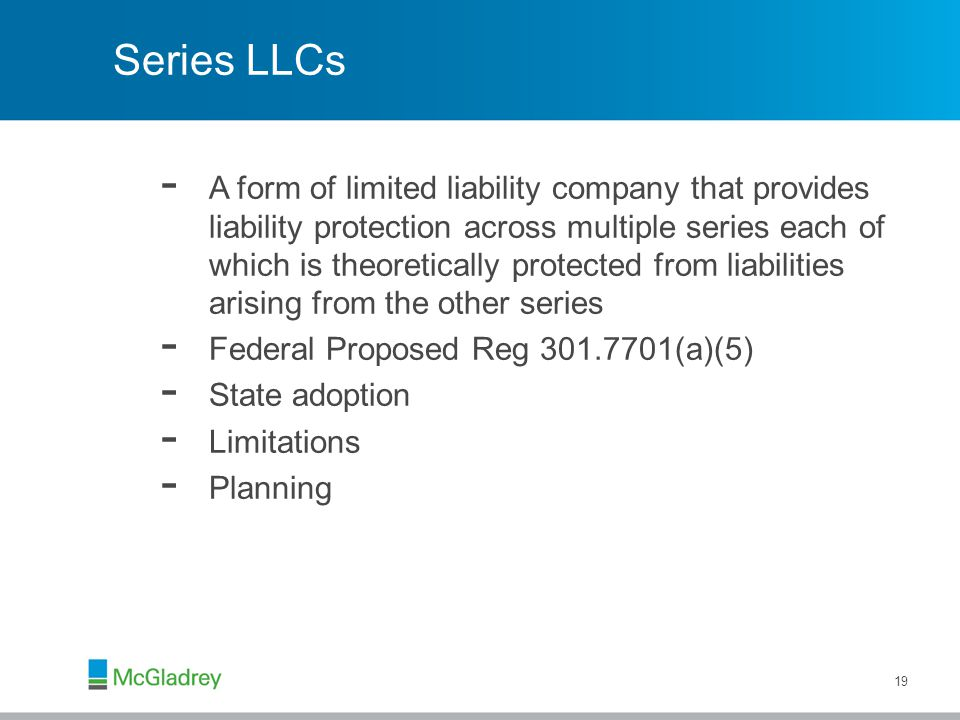 Series LLCs - A form of limited liability company that provides liability protection across multiple series each of which is theoretically protected from liabilities arising from the other series - Federal Proposed Reg 301.7701(a)(5) - State adoption - Limitations - Planning 19