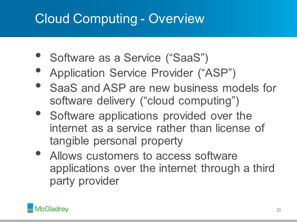 Cloud Computing - Overview Software as a Service ( SaaS ) Application Service Provider ( ASP ) SaaS and ASP are new business models for software delivery ( cloud computing ) Software applications provided over the internet as a service rather than license of tangible personal property Allows customers to access software applications over the internet through a third party provider 25