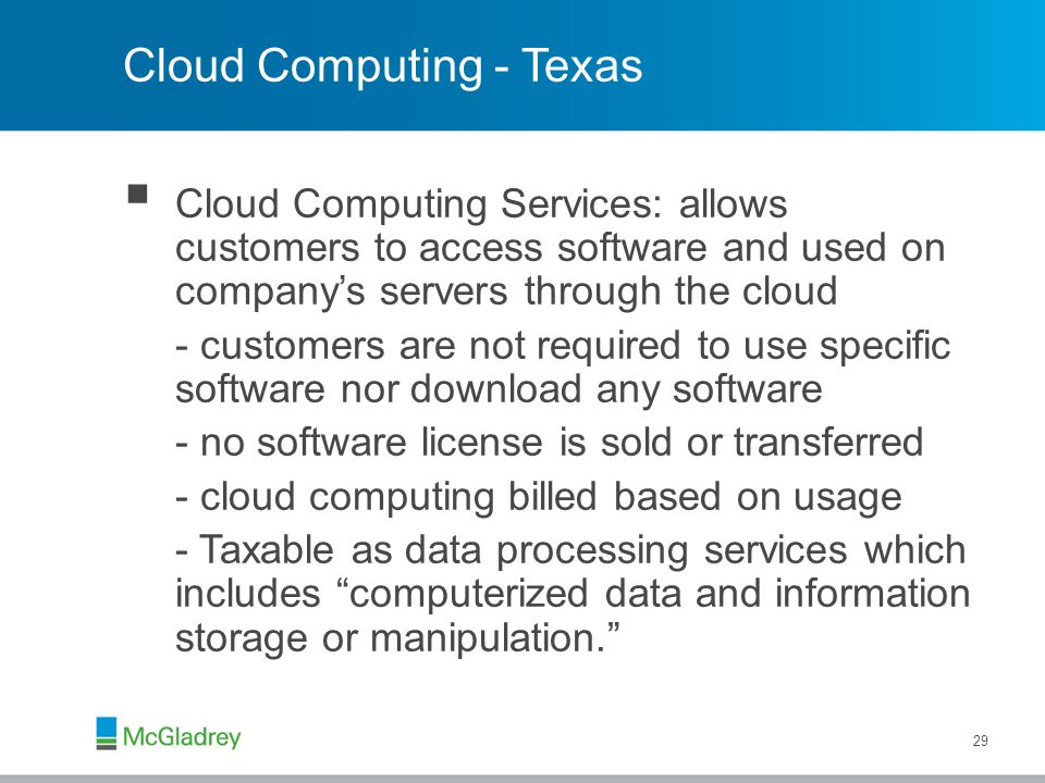 Cloud Computing - Texas  Cloud Computing Services: allows customers to access software and used on company's servers through the cloud - customers are not required to use specific software nor download any software - no software license is sold or transferred - cloud computing billed based on usage - Taxable as data processing services which includes computerized data and information storage or manipulation. 29