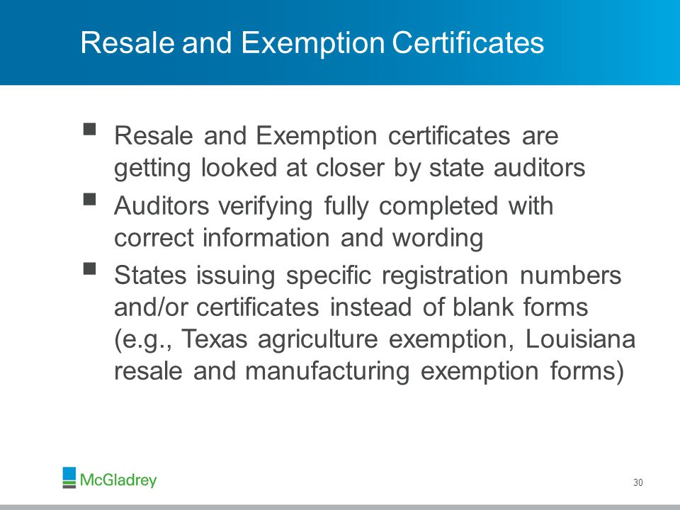 Resale and Exemption Certificates  Resale and Exemption certificates are getting looked at closer by state auditors  Auditors verifying fully completed with correct information and wording  States issuing specific registration numbers and/or certificates instead of blank forms (e.g., Texas agriculture exemption, Louisiana resale and manufacturing exemption forms) 30
