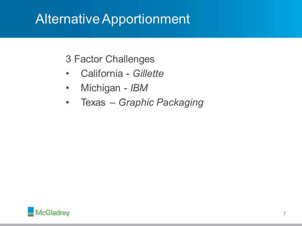 Alternative Apportionment 3 Factor Challenges California - Gillette Michigan - IBM Texas – Graphic Packaging 7