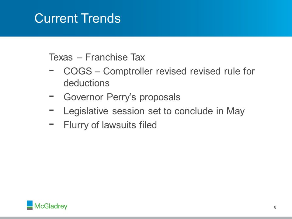 Current Trends Texas – Franchise Tax - COGS – Comptroller revised revised rule for deductions - Governor Perry's proposals - Legislative session set to conclude in May - Flurry of lawsuits filed 8