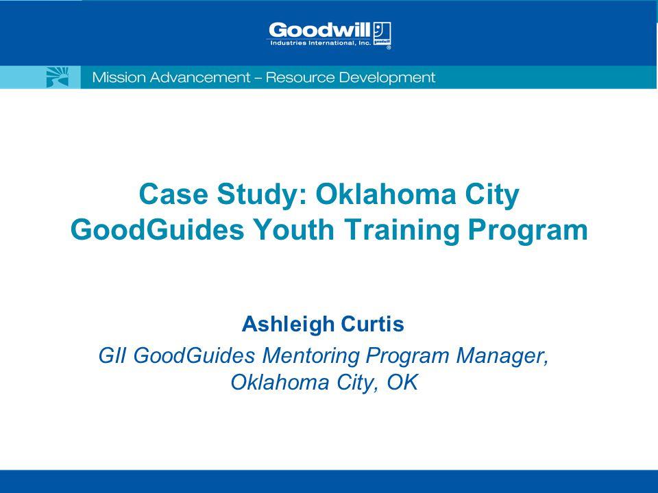 Case Study: Oklahoma City GoodGuides Youth Training Program Ashleigh Curtis GII GoodGuides Mentoring Program Manager, Oklahoma City, OK