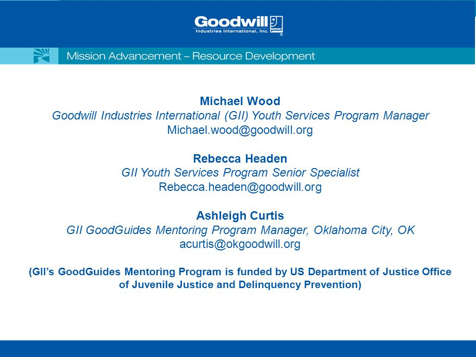 Michael Wood Goodwill Industries International (GII) Youth Services Program Manager Michael.wood@goodwill.org Rebecca Headen GII Youth Services Program Senior Specialist Rebecca.headen@goodwill.org Ashleigh Curtis GII GoodGuides Mentoring Program Manager, Oklahoma City, OK acurtis@okgoodwill.org (GII's GoodGuides Mentoring Program is funded by US Department of Justice Office of Juvenile Justice and Delinquency Prevention)