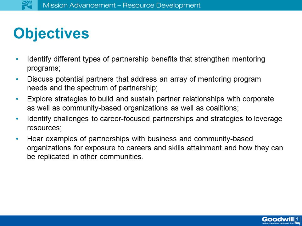 Objectives Identify different types of partnership benefits that strengthen mentoring programs; Discuss potential partners that address an array of mentoring program needs and the spectrum of partnership; Explore strategies to build and sustain partner relationships with corporate as well as community-based organizations as well as coalitions; Identify challenges to career-focused partnerships and strategies to leverage resources; Hear examples of partnerships with business and community-based organizations for exposure to careers and skills attainment and how they can be replicated in other communities.