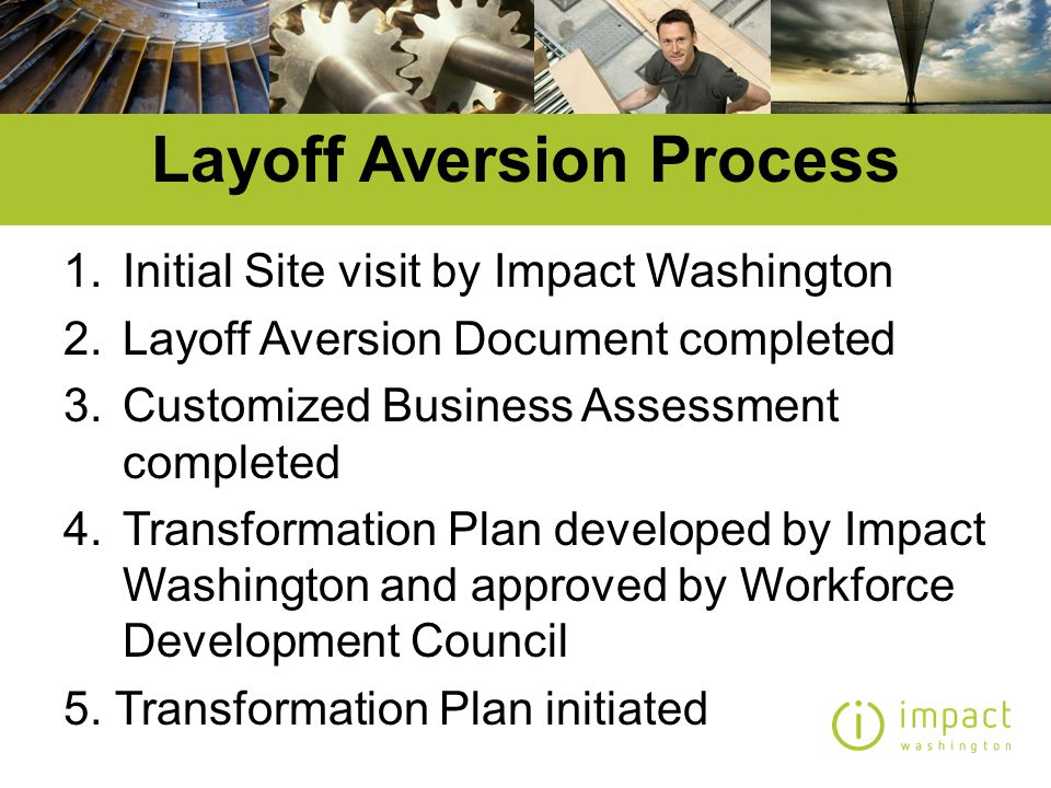 Transformation Plan Elements Impact Washington provides customized on-site lay-off aversion business assistance services to at risk businesses that are Vulnerable but Viable –Growth and Innovation system for profitable growth and new product successGrowth and Innovation –Sustainability system to reduce costs, increase quality and reduce environmental impactSustainability –Examples: Heath Tecna – Bogert Group