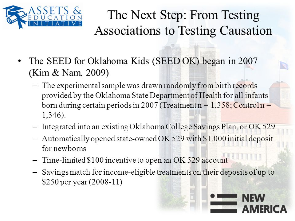 The Next Step: From Testing Associations to Testing Causation The SEED for Oklahoma Kids (SEED OK) began in 2007 (Kim & Nam, 2009) – The experimental sample was drawn randomly from birth records provided by the Oklahoma State Department of Health for all infants born during certain periods in 2007 (Treatment n = 1,358; Control n = 1,346).
