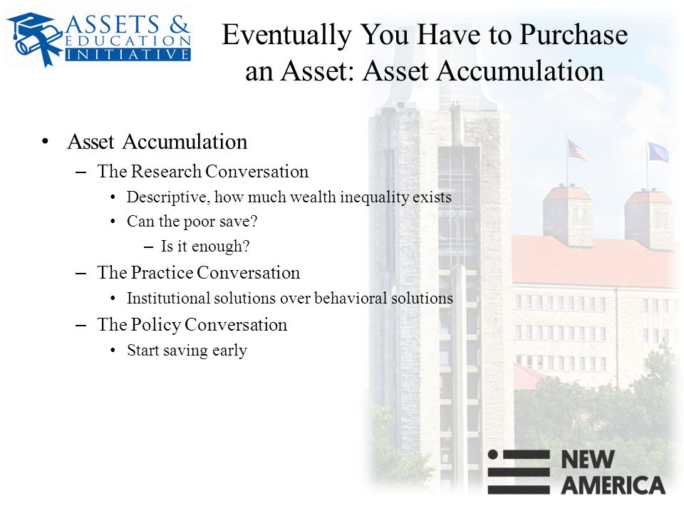 Eventually You Have to Purchase an Asset: Asset Accumulation Asset Accumulation – The Research Conversation Descriptive, how much wealth inequality exists Can the poor save.