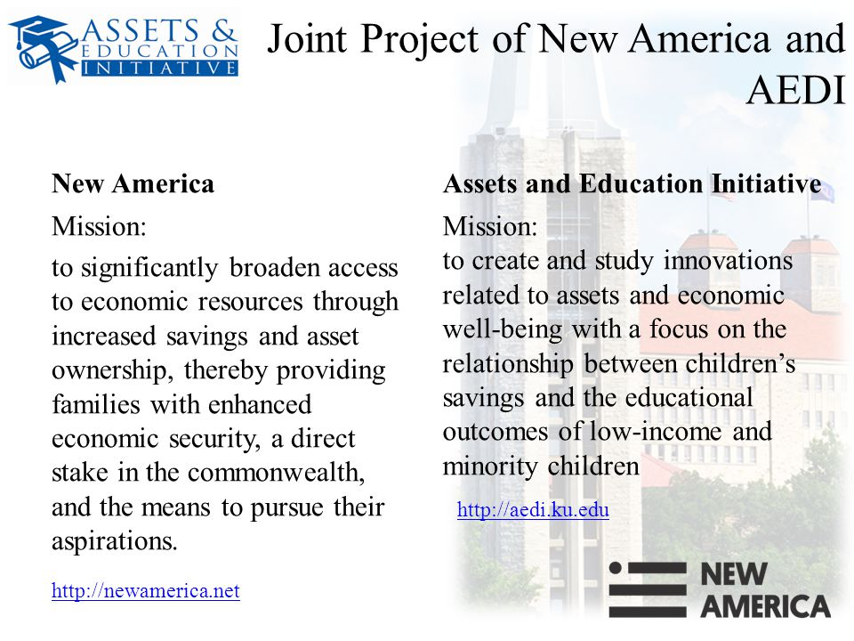 Joint Project of New America and AEDI New America Mission: to significantly broaden access to economic resources through increased savings and asset ownership, thereby providing families with enhanced economic security, a direct stake in the commonwealth, and the means to pursue their aspirations.