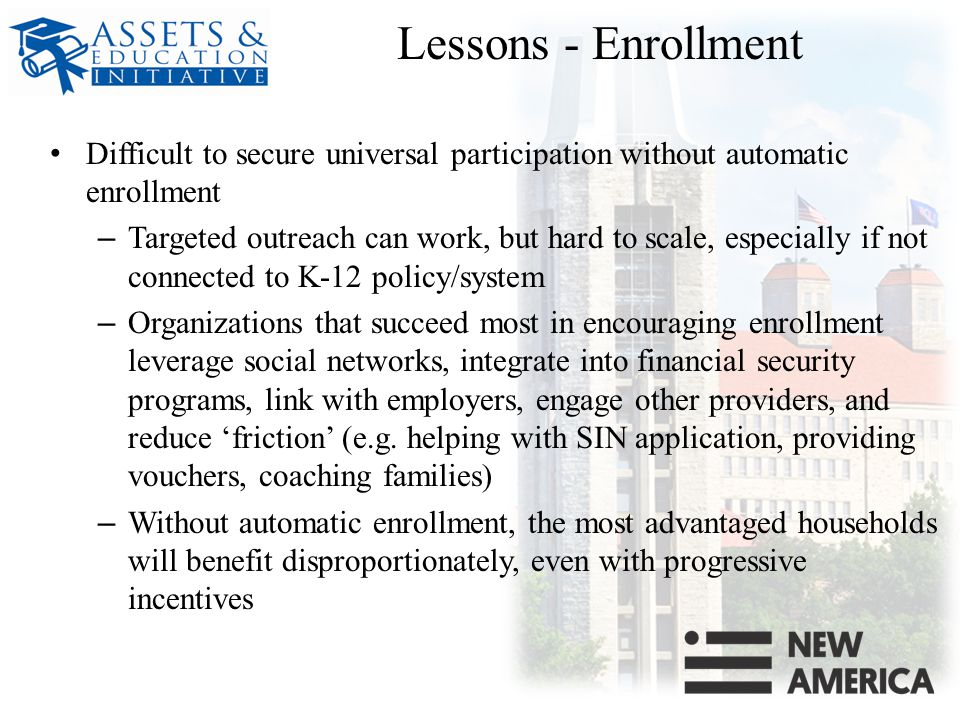 Lessons - Enrollment Difficult to secure universal participation without automatic enrollment – Targeted outreach can work, but hard to scale, especially if not connected to K-12 policy/system – Organizations that succeed most in encouraging enrollment leverage social networks, integrate into financial security programs, link with employers, engage other providers, and reduce 'friction' (e.g.
