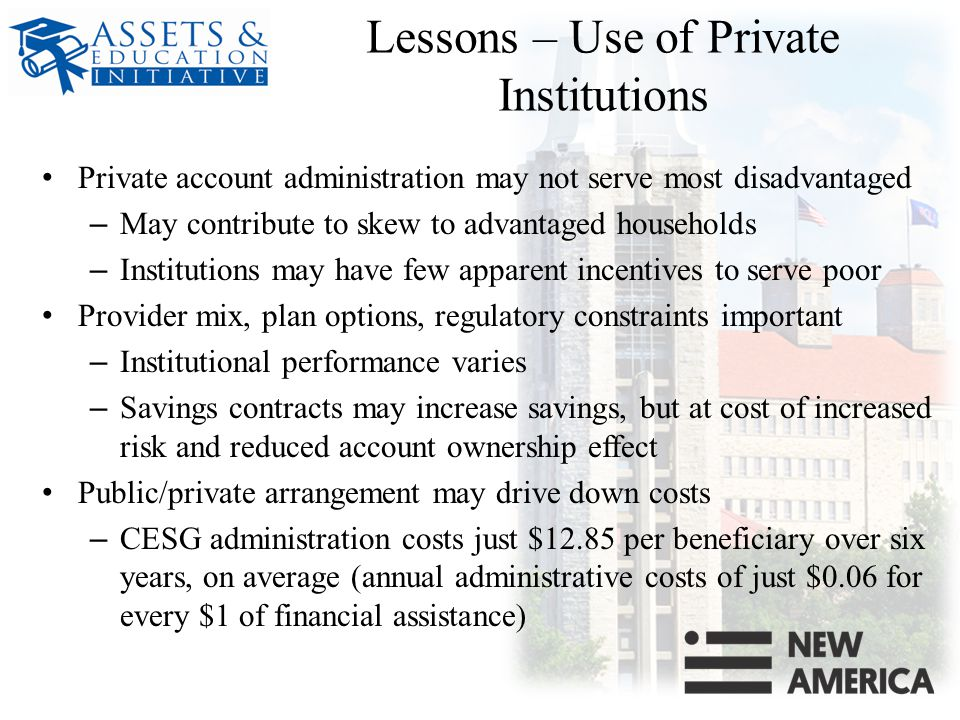 Lessons – Use of Private Institutions Private account administration may not serve most disadvantaged – May contribute to skew to advantaged households – Institutions may have few apparent incentives to serve poor Provider mix, plan options, regulatory constraints important – Institutional performance varies – Savings contracts may increase savings, but at cost of increased risk and reduced account ownership effect Public/private arrangement may drive down costs – CESG administration costs just $12.85 per beneficiary over six years, on average (annual administrative costs of just $0.06 for every $1 of financial assistance)