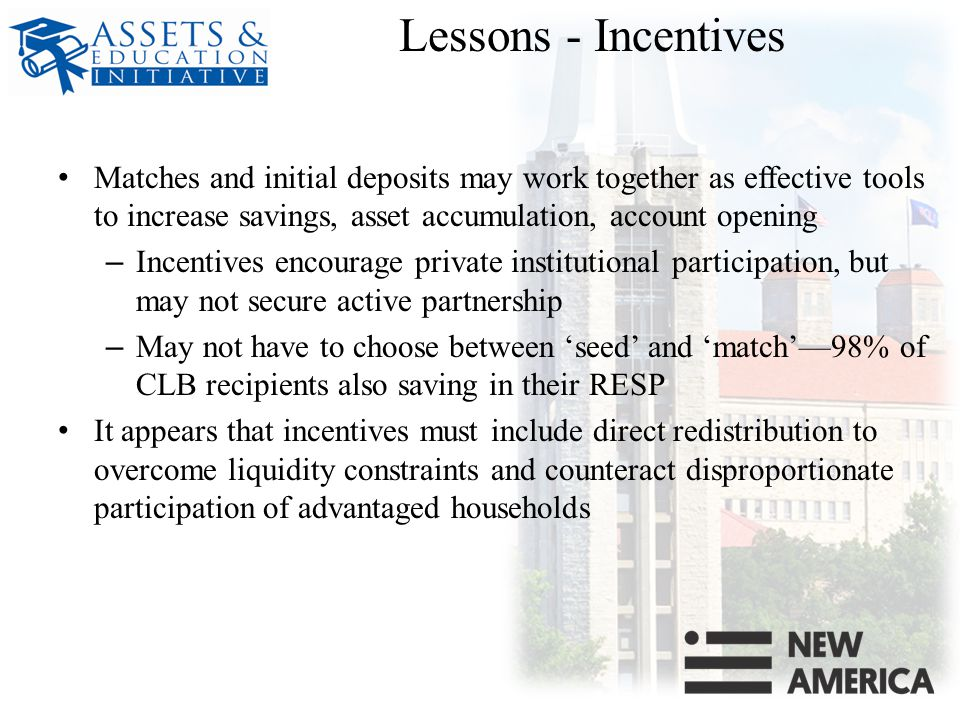 Lessons - Incentives Matches and initial deposits may work together as effective tools to increase savings, asset accumulation, account opening – Incentives encourage private institutional participation, but may not secure active partnership – May not have to choose between 'seed' and 'match'—98% of CLB recipients also saving in their RESP It appears that incentives must include direct redistribution to overcome liquidity constraints and counteract disproportionate participation of advantaged households