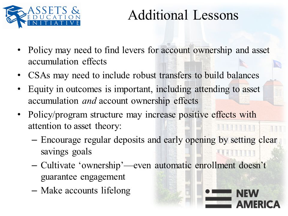 Additional Lessons Policy may need to find levers for account ownership and asset accumulation effects CSAs may need to include robust transfers to build balances Equity in outcomes is important, including attending to asset accumulation and account ownership effects Policy/program structure may increase positive effects with attention to asset theory: – Encourage regular deposits and early opening by setting clear savings goals – Cultivate 'ownership'—even automatic enrollment doesn't guarantee engagement – Make accounts lifelong