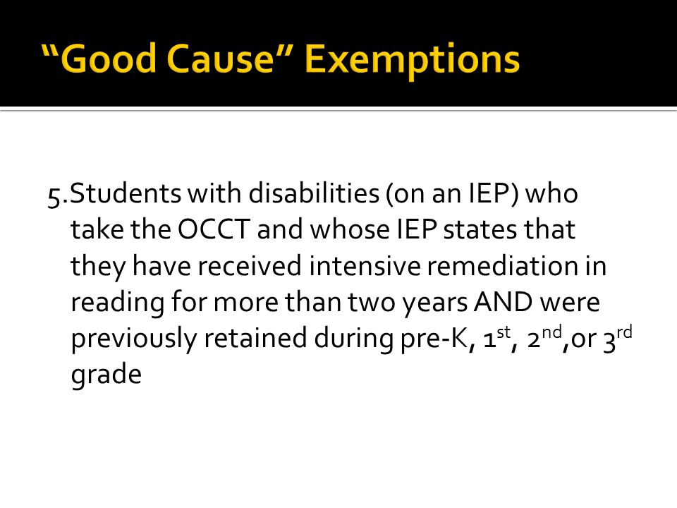 5.Students with disabilities (on an IEP) who take the OCCT and whose IEP states that they have received intensive remediation in reading for more than two years AND were previously retained during pre-K, 1 st, 2 nd,or 3 rd grade