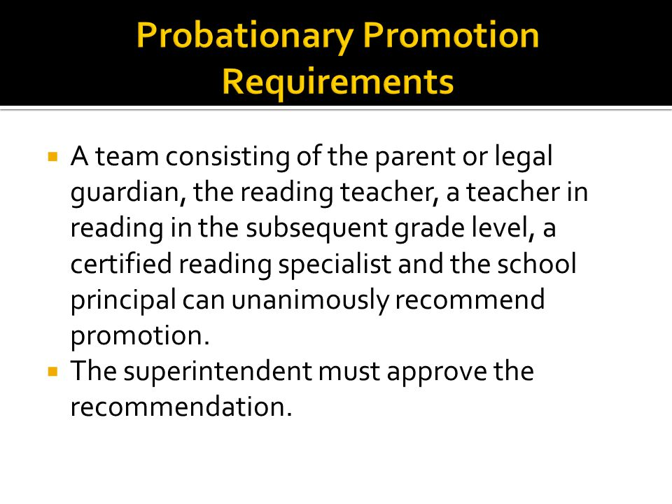  A team consisting of the parent or legal guardian, the reading teacher, a teacher in reading in the subsequent grade level, a certified reading specialist and the school principal can unanimously recommend promotion.