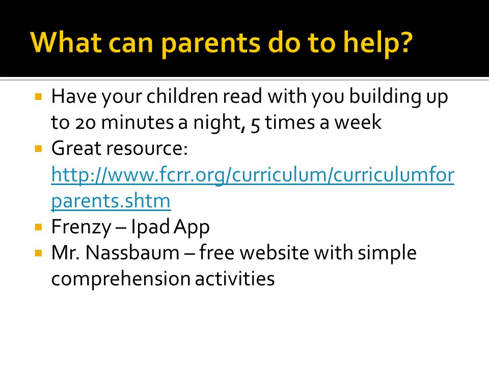  Have your children read with you building up to 20 minutes a night, 5 times a week  Great resource: http://www.fcrr.org/curriculum/curriculumfor parents.shtm http://www.fcrr.org/curriculum/curriculumfor parents.shtm  Frenzy – Ipad App  Mr.
