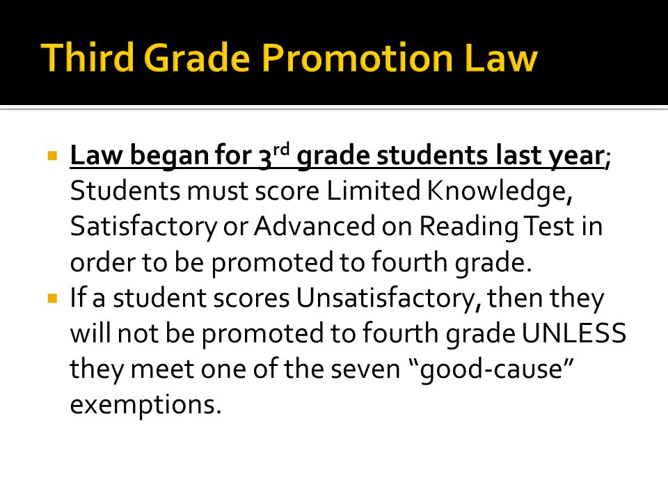  Law began for 3 rd grade students last year; Students must score Limited Knowledge, Satisfactory or Advanced on Reading Test in order to be promoted to fourth grade.