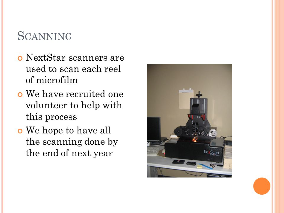 S CANNING NextStar scanners are used to scan each reel of microfilm We have recruited one volunteer to help with this process We hope to have all the