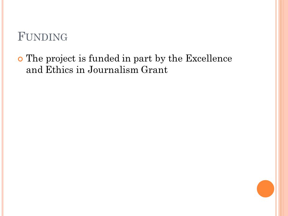 F UNDING The project is funded in part by the Excellence and Ethics in Journalism Grant