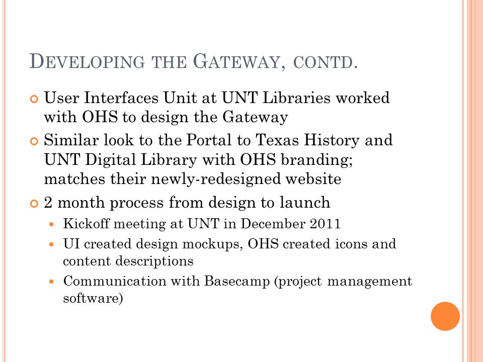 D EVELOPING THE G ATEWAY, CONTD. User Interfaces Unit at UNT Libraries worked with OHS to design the Gateway Similar look to the Portal to Texas Histo