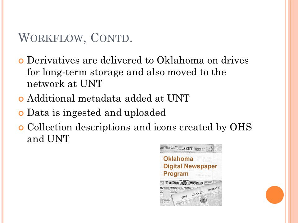 W ORKFLOW, C ONTD. Derivatives are delivered to Oklahoma on drives for long-term storage and also moved to the network at UNT Additional metadata adde
