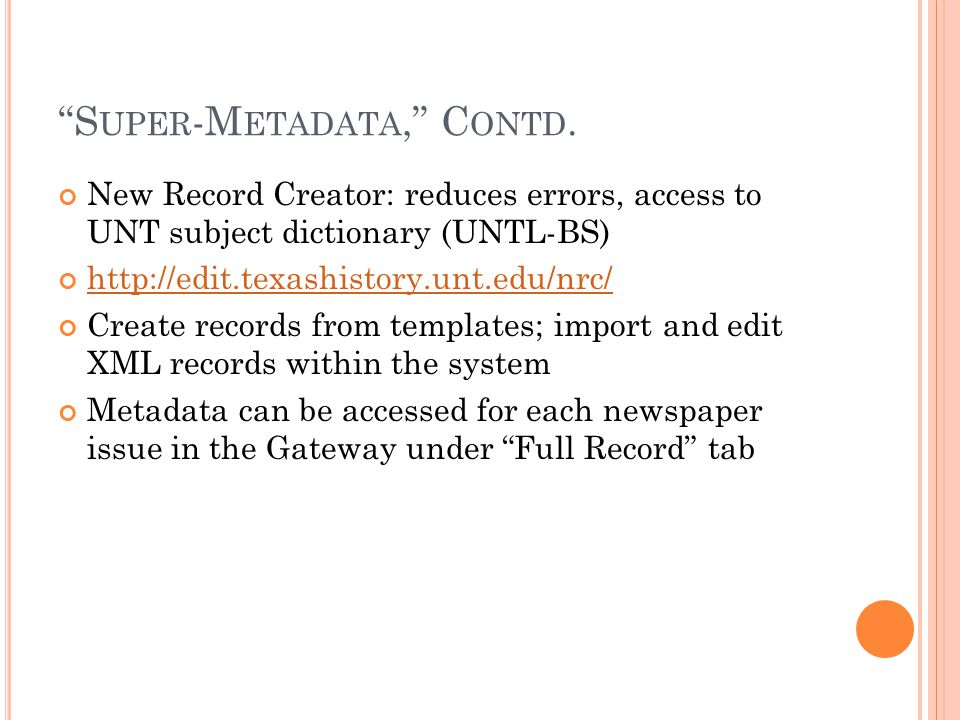 """S UPER -M ETADATA,"" C ONTD. New Record Creator: reduces errors, access to UNT subject dictionary (UNTL-BS) http://edit.texashistory.unt.edu/nrc/ Crea"