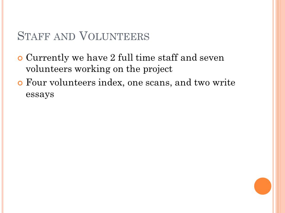 S TAFF AND V OLUNTEERS Currently we have 2 full time staff and seven volunteers working on the project Four volunteers index, one scans, and two write