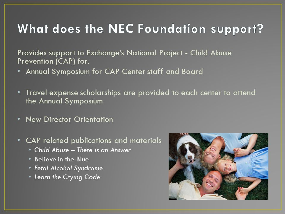 Provides support to Exchange's National Project - Child Abuse Prevention (CAP) for: Annual Symposium for CAP Center staff and Board Travel expense scholarships are provided to each center to attend the Annual Symposium New Director Orientation CAP related publications and materials Child Abuse – There is an Answer Believe in the Blue Fetal Alcohol Syndrome Learn the Crying Code