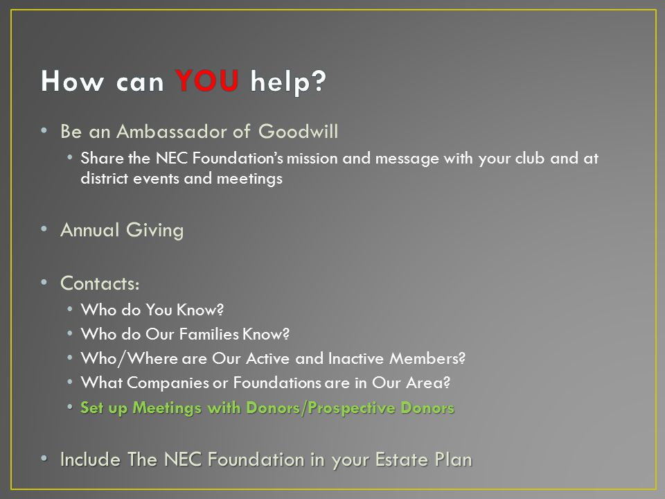 Be an Ambassador of Goodwill Share the NEC Foundation's mission and message with your club and at district events and meetings Annual Giving Contacts: Who do You Know.