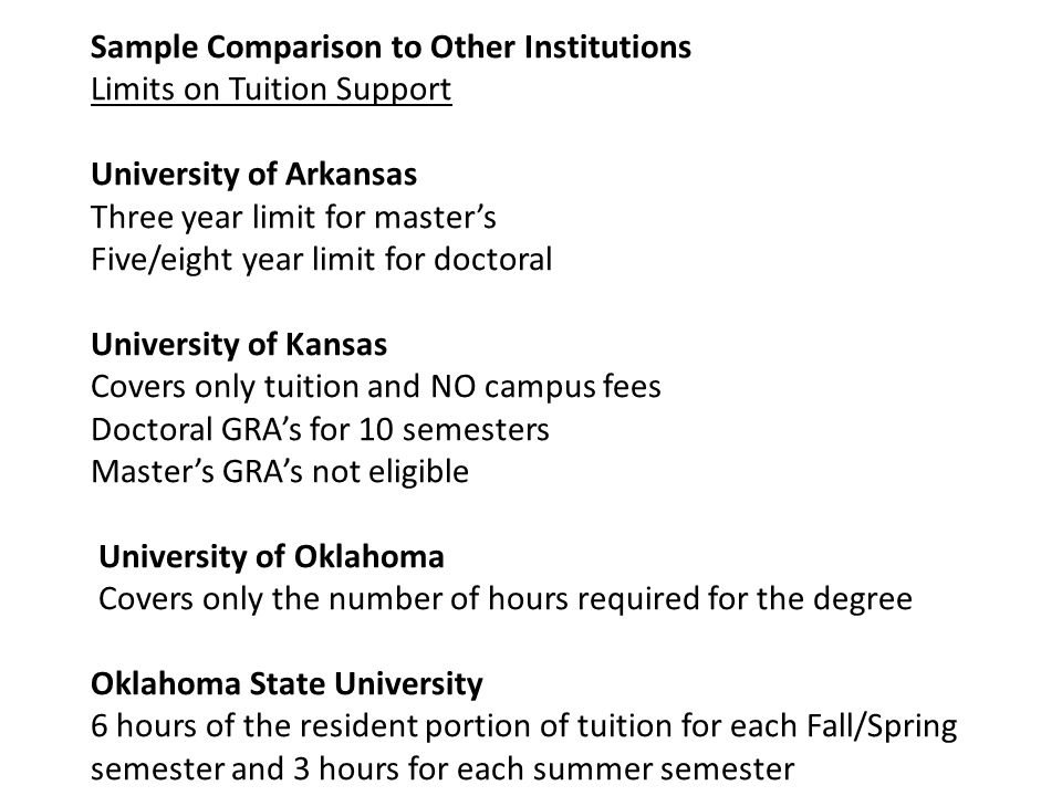 University of North Carolina Master's – four semesters Doctoral – 10 semesters Utah State University Doctoral only and credits must be on plan of study 70 hours Duke University Doctoral only University of Alabama Tuition support for GTA,GRA, or GA assigned to a permanently budgeted position line designated for that purpose.