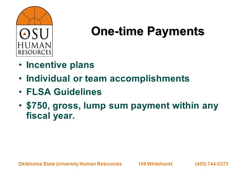 Oklahoma State University Human Resources 106 Whitehurst (405) 744-5373 One-time Payments Incentive plans Individual or team accomplishments FLSA Guidelines $750, gross, lump sum payment within any fiscal year.