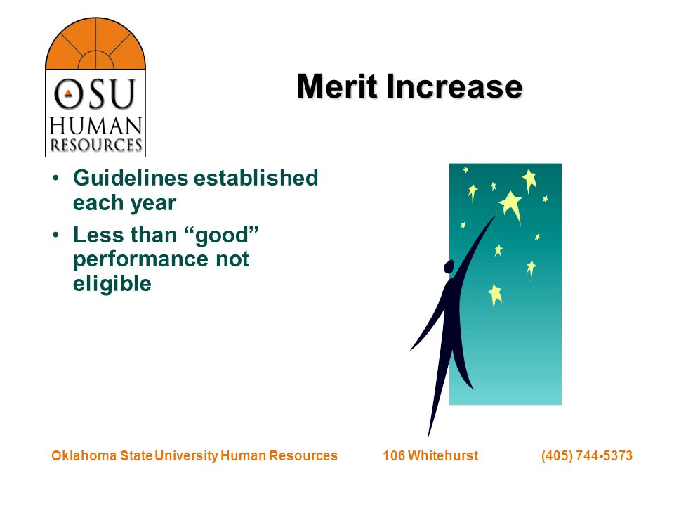 Oklahoma State University Human Resources 106 Whitehurst (405) 744-5373 Merit Increase Guidelines established each year Less than good performance not eligible