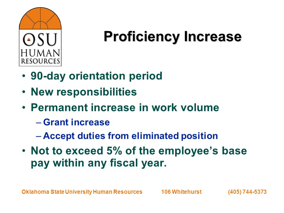 Oklahoma State University Human Resources 106 Whitehurst (405) 744-5373 Proficiency Increase 90-day orientation period New responsibilities Permanent increase in work volume –Grant increase –Accept duties from eliminated position Not to exceed 5% of the employee's base pay within any fiscal year.