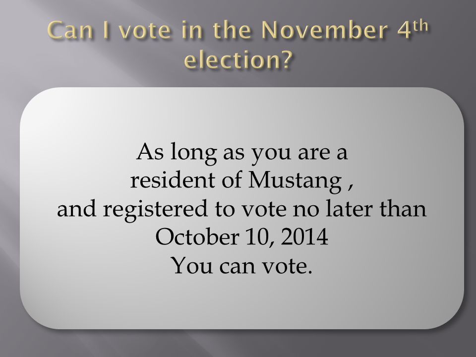 As long as you are a resident of Mustang, and registered to vote no later than October 10, 2014 You can vote.