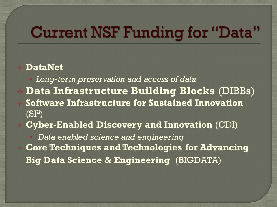  DataNet  Long-term preservation and access of data  Data Infrastructure Building Blocks (DIBBs)  Software Infrastructure for Sustained Innovation (SI 2 )  Cyber-Enabled Discovery and Innovation (CDI)  Data enabled science and engineering  Core Techniques and Technologies for Advancing Big Data Science & Engineering (BIGDATA)