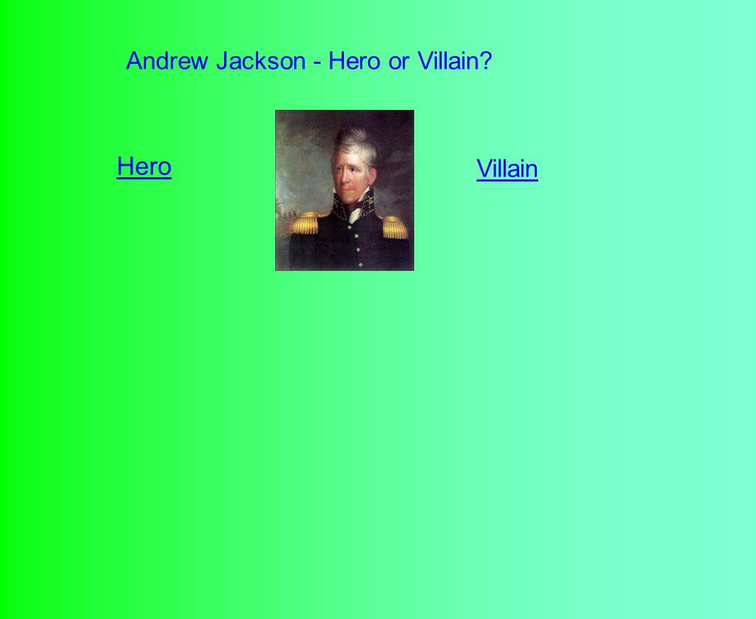 Andrew Jackson - Hero or Villain? Hero Villain
