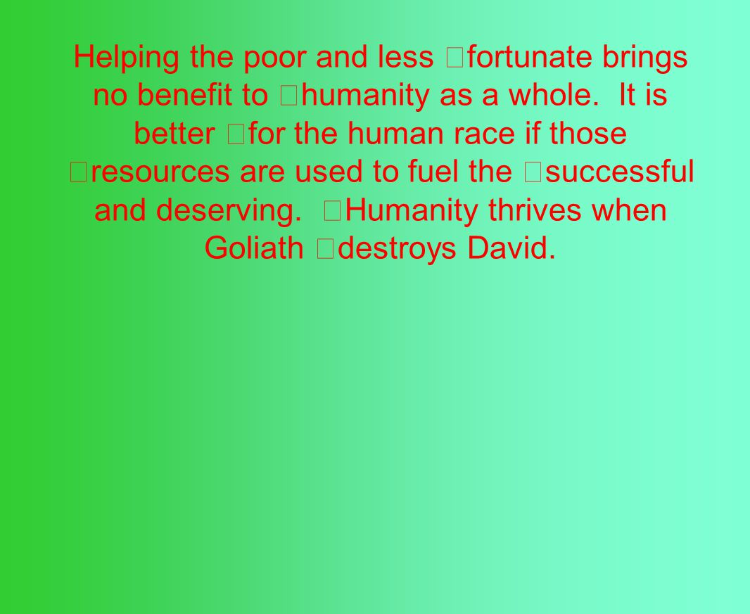 Helping the poor and less fortunate brings no benefit to humanity as a whole.