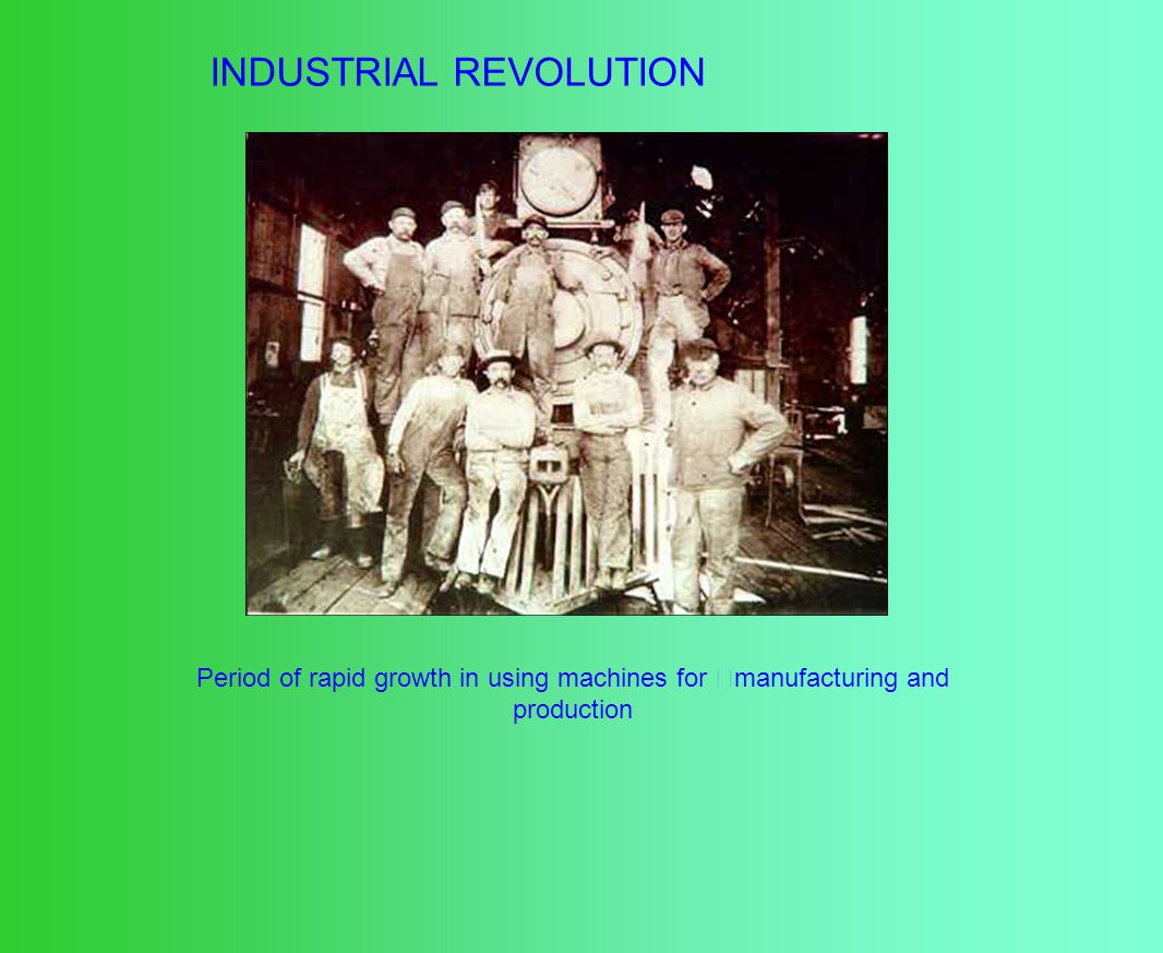 INDUSTRIAL REVOLUTION Period of rapid growth in using machines for manufacturing and production