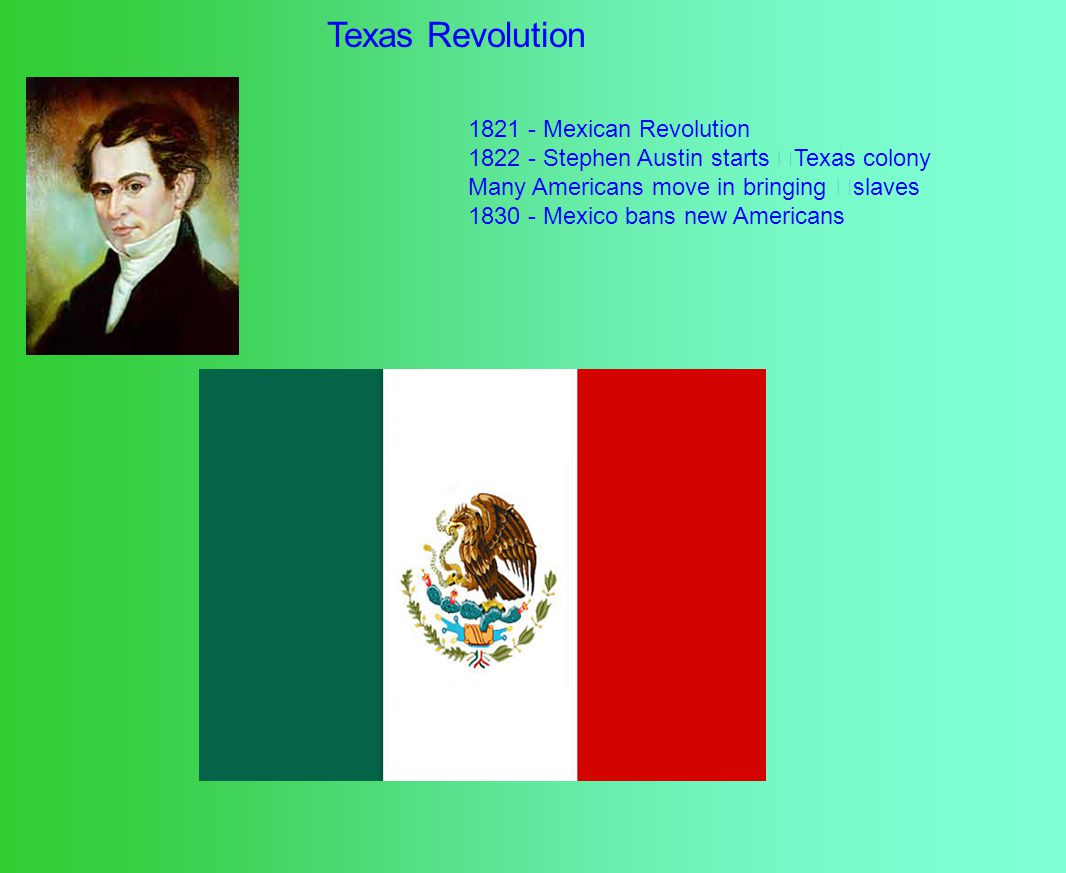 Texas Revolution 1821 - Mexican Revolution 1822 - Stephen Austin starts Texas colony Many Americans move in bringing slaves 1830 - Mexico bans new Americans