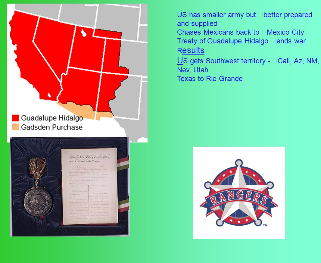 US has smaller army but better prepared and supplied Chases Mexicans back to Mexico City Treaty of Guadalupe Hidalgo ends war R esults U S gets Southwest territory - Cali, Az, NM, Nev, Utah Texas to Rio Grande
