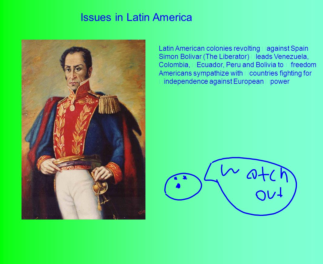 Issues in Latin America Latin American colonies revolting against Spain Simon Bolivar (The Liberator) leads Venezuela, Colombia, Ecuador, Peru and Bolivia to freedom Americans sympathize with countries fighting for independence against European power