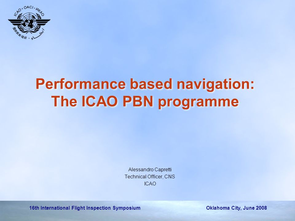 16th International Flight Inspection Symposium Oklahoma City, June 2008 Performance based navigation: The ICAO PBN programme Alessandro Capretti Technical Officer, CNS ICAO