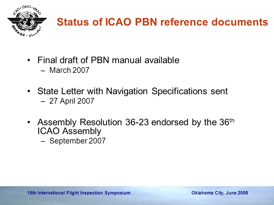 16th International Flight Inspection Symposium Oklahoma City, June 2008 Status of ICAO PBN reference documents Final draft of PBN manual available –March 2007 State Letter with Navigation Specifications sent –27 April 2007 Assembly Resolution 36-23 endorsed by the 36 th ICAO Assembly –September 2007