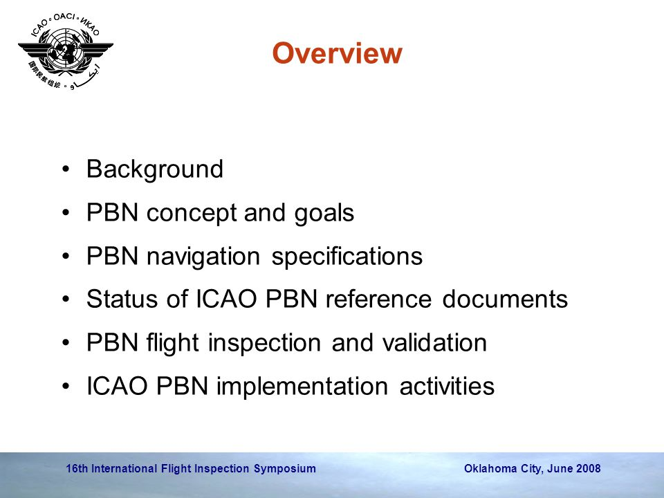 16th International Flight Inspection Symposium Oklahoma City, June 2008 Overview Background PBN concept and goals PBN navigation specifications Status