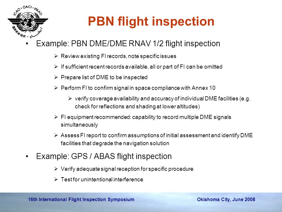16th International Flight Inspection Symposium Oklahoma City, June 2008 PBN flight inspection Example: PBN DME/DME RNAV 1/2 flight inspection  Review existing FI records, note specific issues  If sufficient recent records available, all or part of FI can be omitted  Prepare list of DME to be inspected  Perform FI to confirm signal in space compliance with Annex 10  verify coverage availability and accuracy of individual DME facilities (e.g.