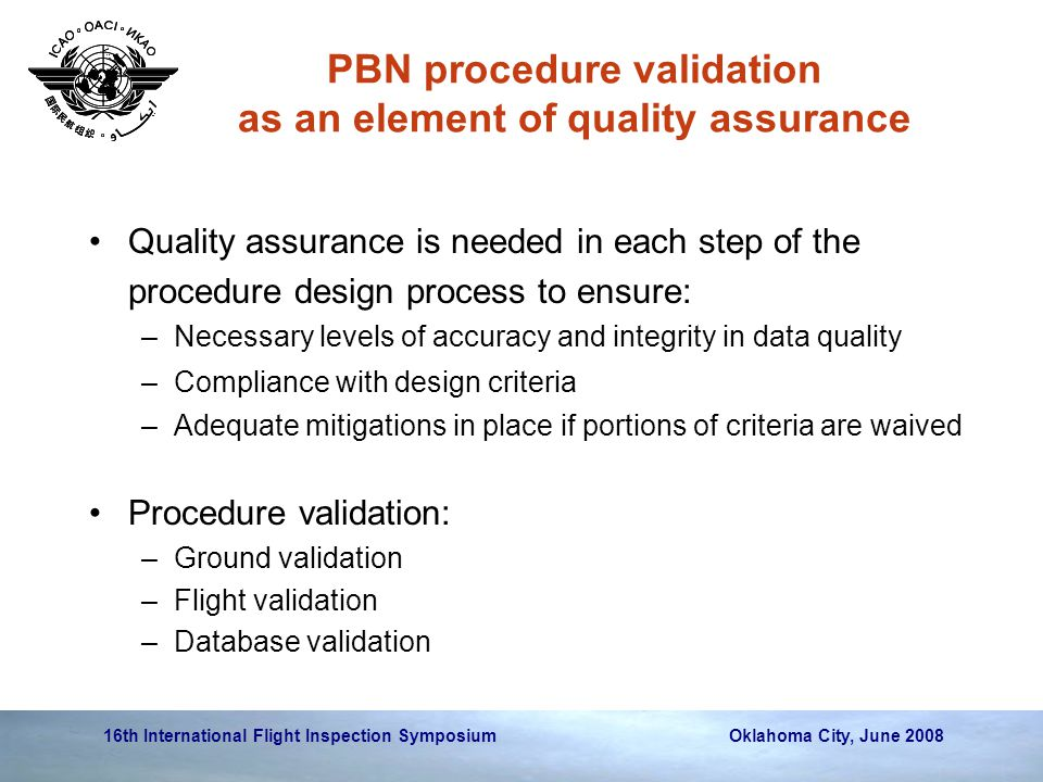 16th International Flight Inspection Symposium Oklahoma City, June 2008 PBN procedure validation as an element of quality assurance Quality assurance