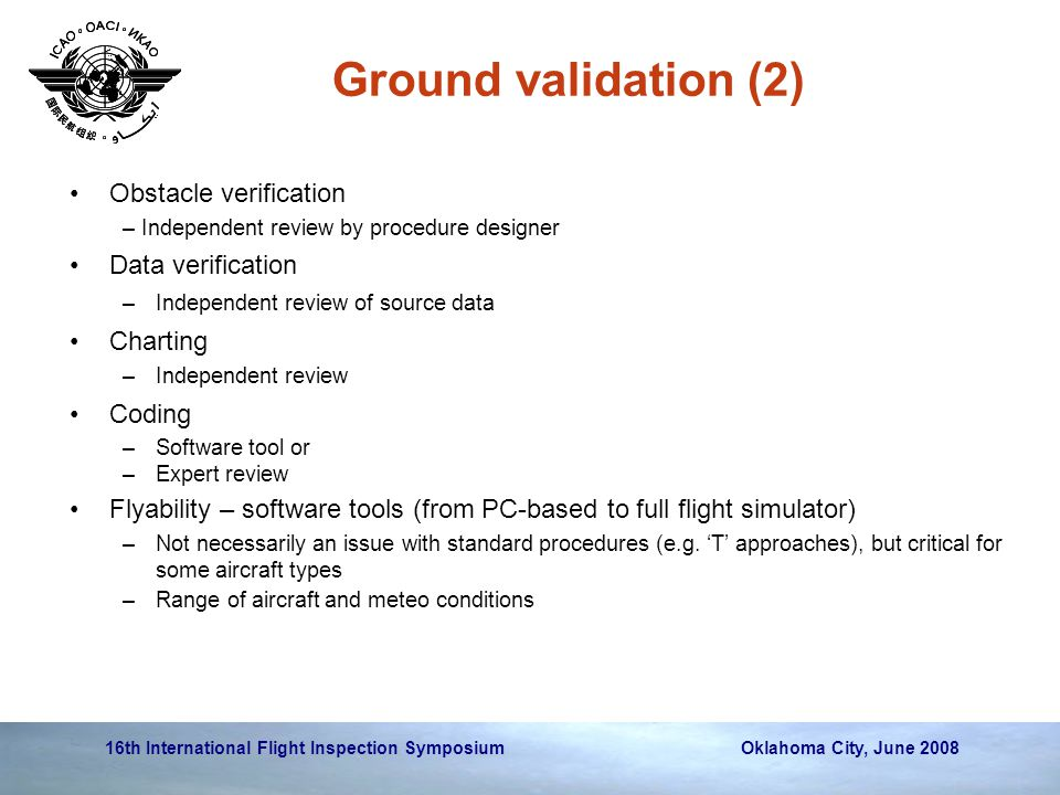 16th International Flight Inspection Symposium Oklahoma City, June 2008 Ground validation (2) Obstacle verification – Independent review by procedure designer Data verification –Independent review of source data Charting –Independent review Coding –Software tool or –Expert review Flyability – software tools (from PC-based to full flight simulator) –Not necessarily an issue with standard procedures (e.g.