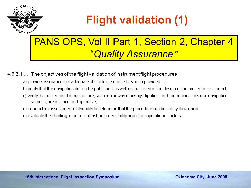 16th International Flight Inspection Symposium Oklahoma City, June 2008 Flight validation (1) 4.6.3.1 … The objectives of the flight validation of instrument flight procedures a) provide assurance that adequate obstacle clearance has been provided; b) verify that the navigation data to be published, as well as that used in the design of the procedure, is correct; c) verify that all required infrastructure, such as runway markings, lighting, and communications and navigation sources, are in place and operative; d) conduct an assessment of flyability to determine that the procedure can be safely flown; and e) evaluate the charting, required infrastructure, visibility and other operational factors PANS OPS, Vol II Part 1, Section 2, Chapter 4 Quality Assurance
